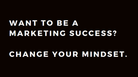 Want to be a Marketing Success? Change your Mindset.